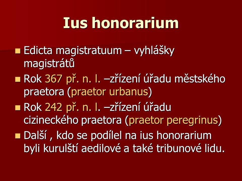 Ius honorarium Edicta magistratuum – vyhlášky magistrátů Edicta magistratuum – vyhlášky magistrátů Rok 367 př. n. l. –zřízení úřadu městského praetora