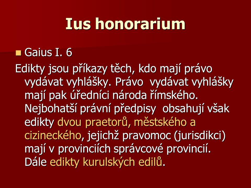 Ius honorarium Gaius I. 6 Gaius I. 6 Edikty jsou příkazy těch, kdo mají právo vydávat vyhlášky. Právo vydávat vyhlášky mají pak úředníci národa římské