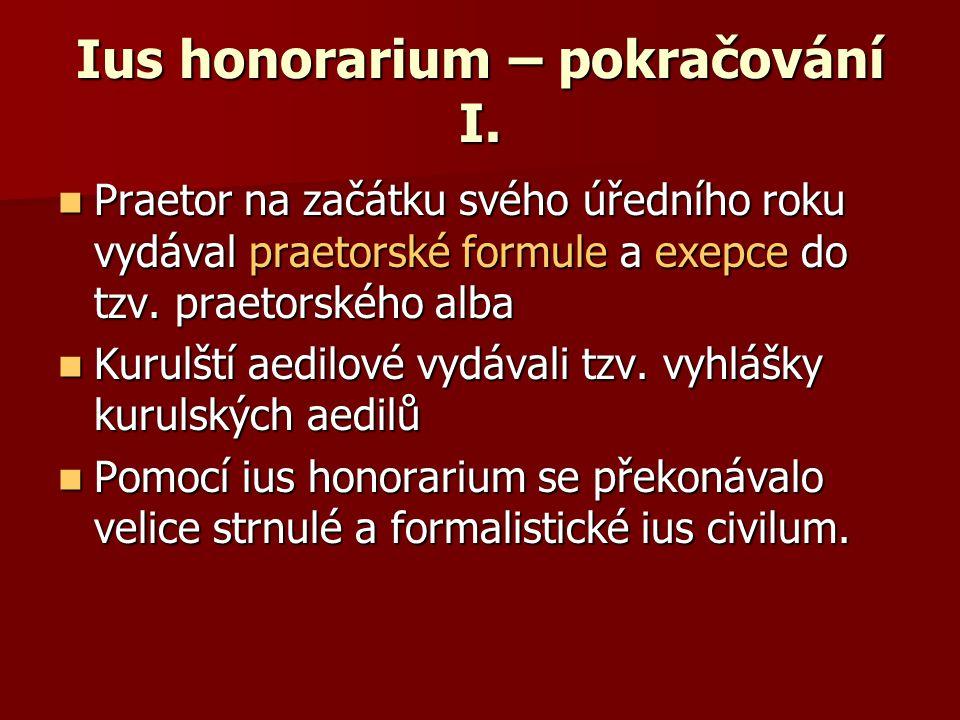Ius honorarium – pokračování I. Praetor na začátku svého úředního roku vydával praetorské formule a exepce do tzv. praetorského alba Praetor na začátk