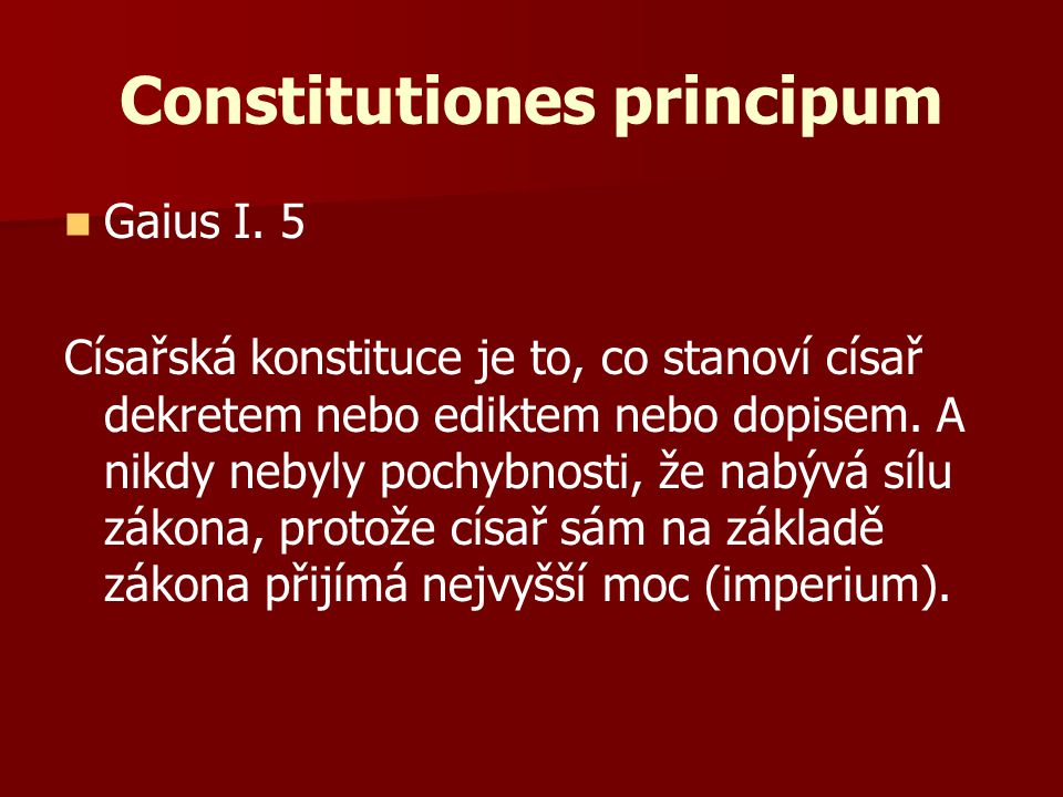 Gaius I. 5 Císařská konstituce je to, co stanoví císař dekretem nebo ediktem nebo dopisem. A nikdy nebyly pochybnosti, že nabývá sílu zákona, protože