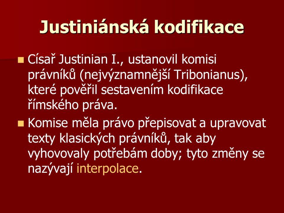Justiniánská kodifikace Císař Justinian I., ustanovil komisi právníků (nejvýznamnější Tribonianus), které pověřil sestavením kodifikace římského práva