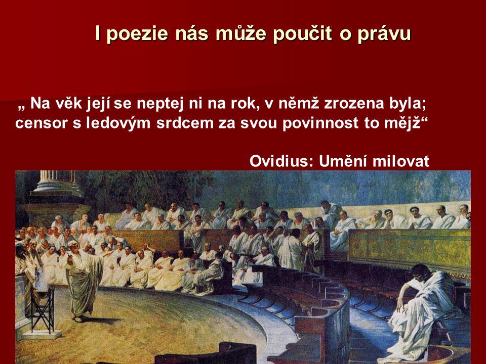 """I poezie nás může poučit o právu """" Na věk její se neptej ni na rok, v němž zrozena byla; censor s ledovým srdcem za svou povinnost to mějž"""" Ovidius: U"""