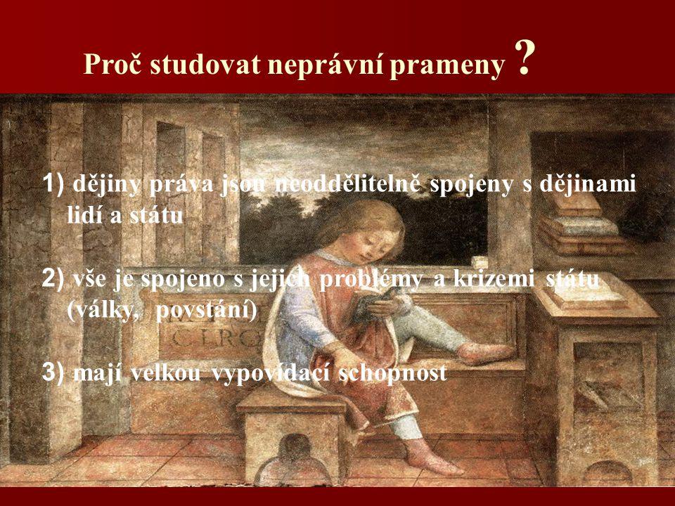 Proč studovat neprávní prameny ? 1) dějiny práva jsou neoddělitelně spojeny s dějinami lidí a státu 2) vše je spojeno s jejich problémy a krizemi stát