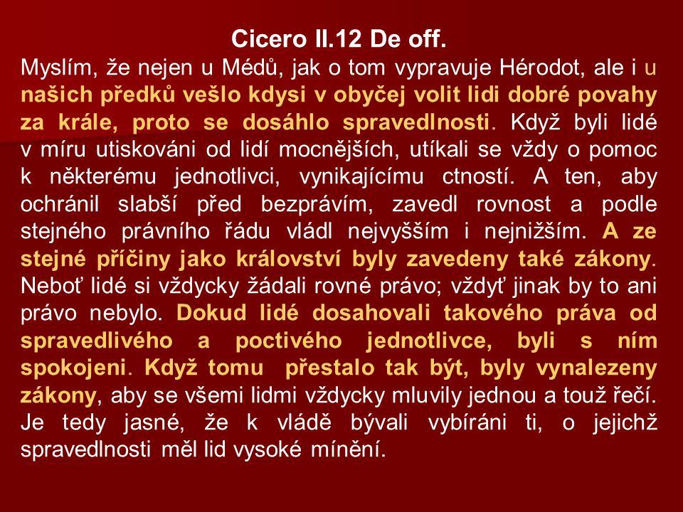 Cicero II.12 De off. Myslím, že nejen u Médů, jak o tom vypravuje Hérodot, ale i u našich předků vešlo kdysi v obyčej volit lidi dobré povahy za krále