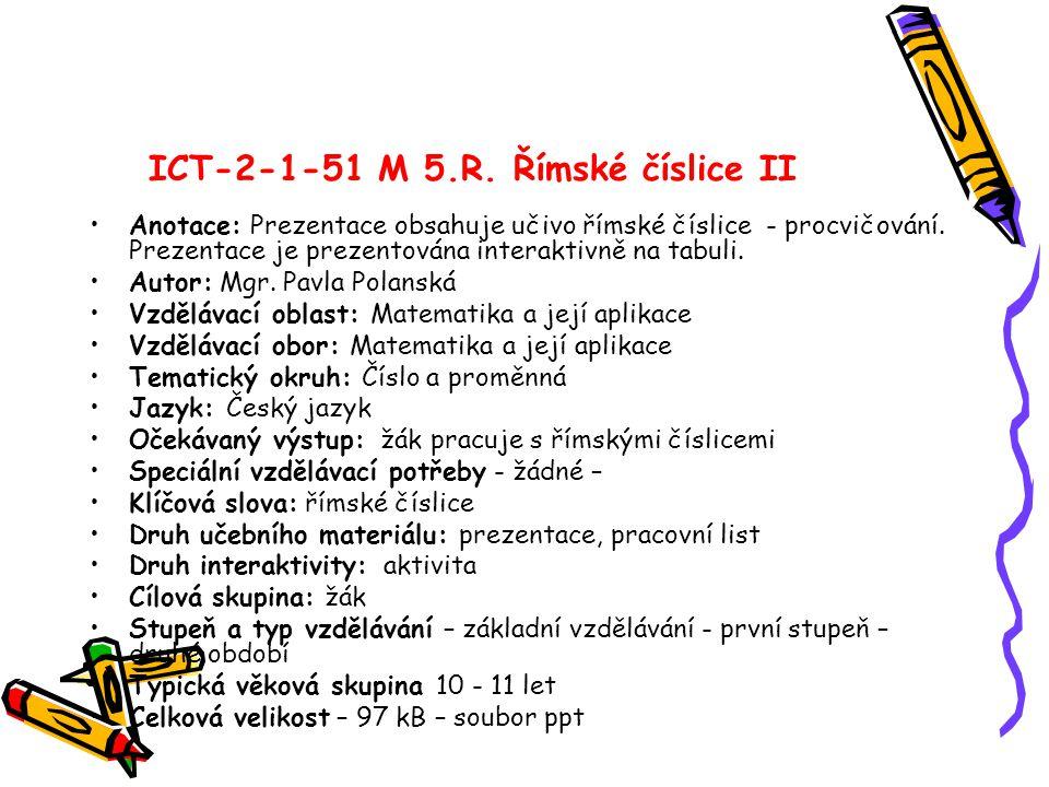 ICT-2-1-51 M 5.R. Římské číslice II Anotace: Prezentace obsahuje učivo římské číslice - procvičování. Prezentace je prezentována interaktivně na tabul