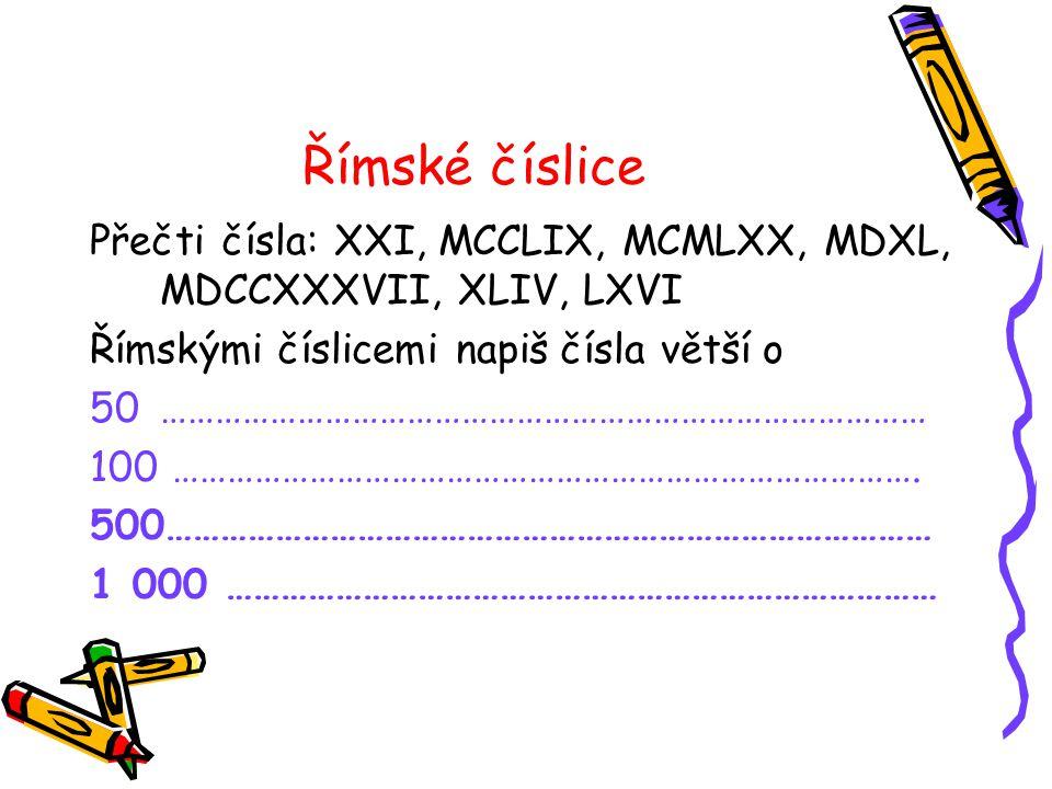 Římské číslice Přečti čísla: XXI, MCCLIX, MCMLXX, MDXL, MDCCXXXVII, XLIV, LXVI Římskými číslicemi napiš čísla větší o 50………………………………………………………………………… 100 ……………………………………………………………………….