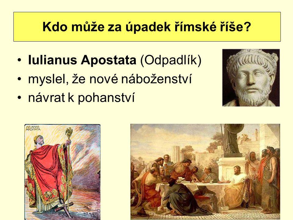 Iulianus Apostata (Odpadlík) myslel, že nové náboženství návrat k pohanství Kdo může za úpadek římské říše?