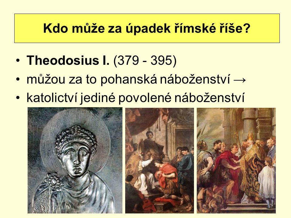 Theodosius I. (379 - 395) můžou za to pohanská náboženství → katolictví jediné povolené náboženství Kdo může za úpadek římské říše?