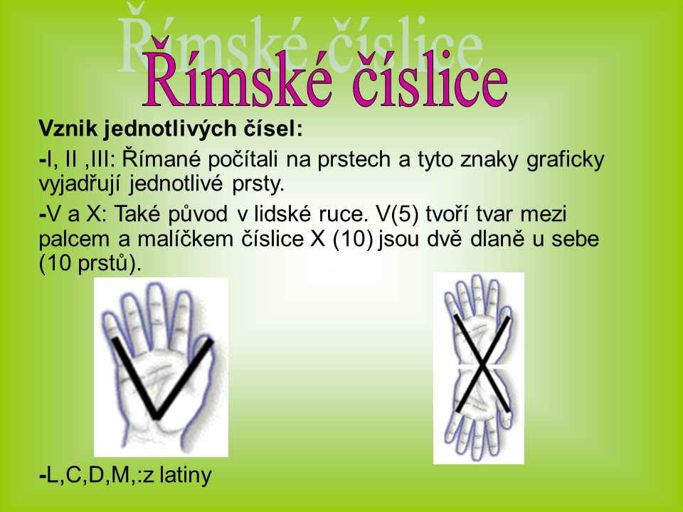Vznik jednotlivých čísel: -I, II,III: Římané počítali na prstech a tyto znaky graficky vyjadřují jednotlivé prsty.