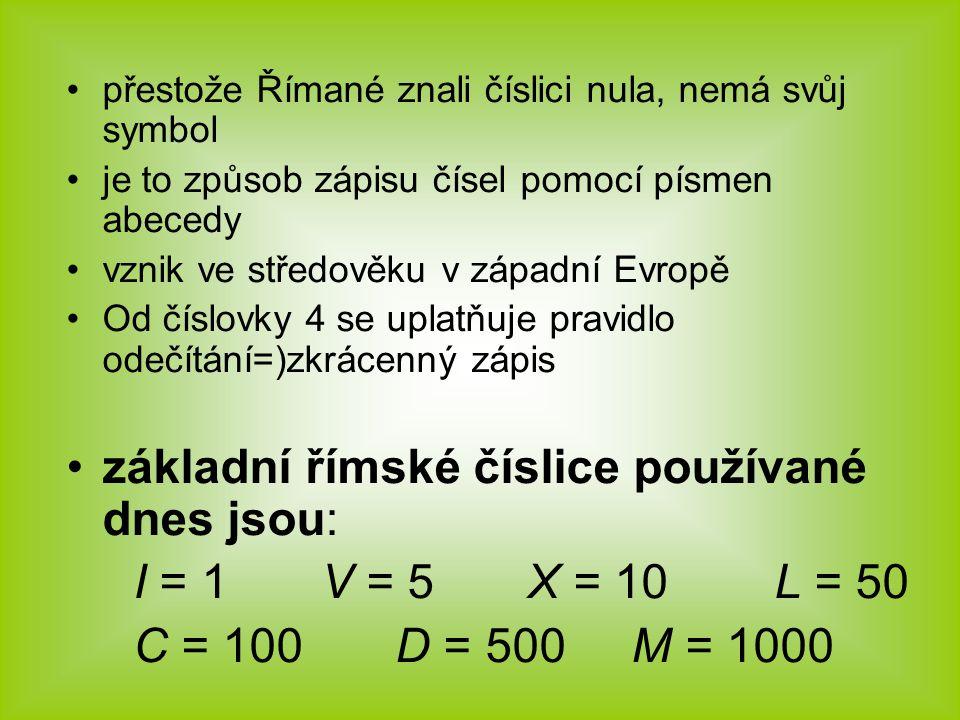 přestože Římané znali číslici nula, nemá svůj symbol je to způsob zápisu čísel pomocí písmen abecedy vznik ve středověku v západní Evropě Od číslovky 4 se uplatňuje pravidlo odečítání=)zkrácenný zápis základní římské číslice používané dnes jsou: I = 1 V = 5 X = 10 L = 50 C = 100 D = 500 M = 1000