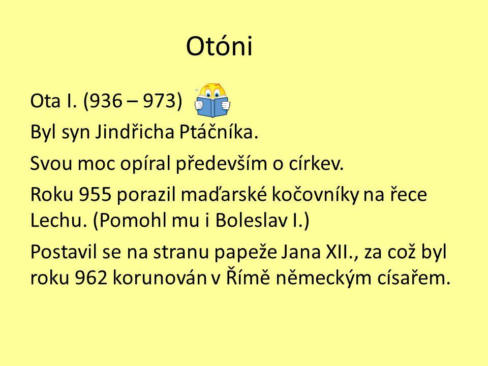 Otóni Ota I. (936 – 973) Byl syn Jindřicha Ptáčníka. Svou moc opíral především o církev. Roku 955 porazil maďarské kočovníky na řece Lechu. (Pomohl mu