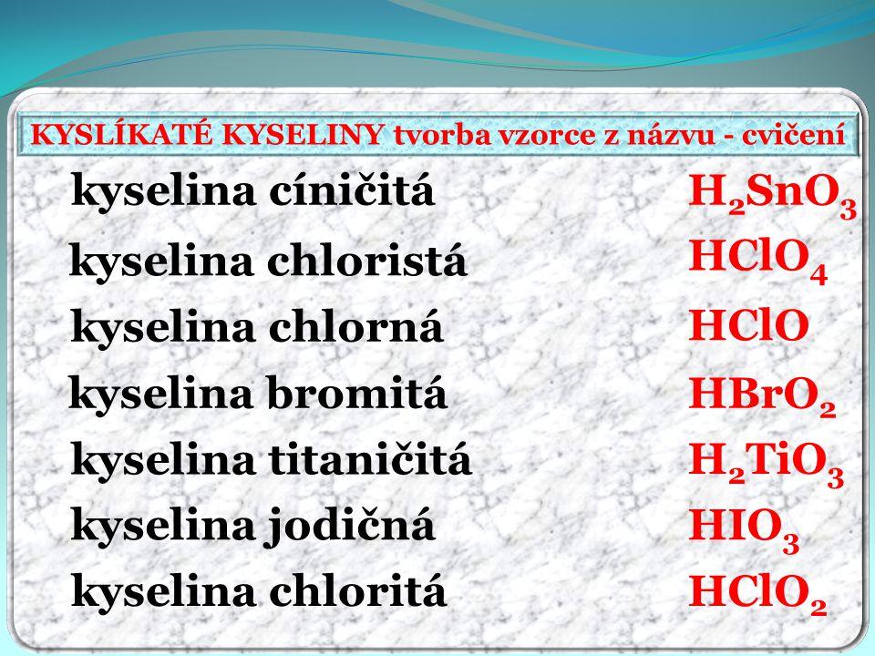 KYSLÍKATÉ KYSELINY tvorba vzorce z názvu - cvičení kyselina cíničitá kyselina chloristá kyselina chlorná kyselina bromitá kyselina titaničitá kyselina jodičná kyselina chloritá H 2 SnO 3 HClO 4 HClO HBrO 2 H 2 TiO 3 HClO 2 HIO 3