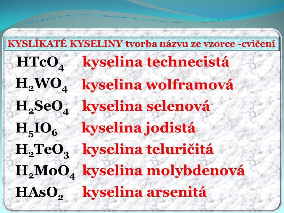kyselina technecistá kyselina wolframová kyselina selenová kyselina jodistá kyselina teluričitá kyselina molybdenová kyselina arsenitá HTcO 4 H 2 WO 4 H 2 SeO 4 H 5 IO 6 H 2 TeO 3 HAsO 2 H 2 MoO 4 KYSLÍKATÉ KYSELINY tvorba názvu ze vzorce -cvičení