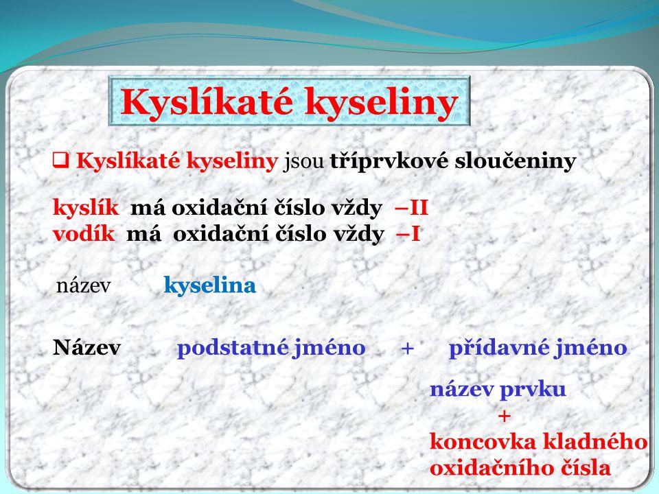 Kyslíkaté kyseliny  Kyslíkaté kyseliny jsou tříprvkové sloučeniny Název podstatné jméno + přídavné jméno název kyselinakyselina název prvku + koncovka kladného oxidačního čísla kyslík má oxidační číslo vždy –II vodík má oxidační číslo vždy –I