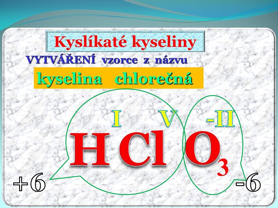 VYTVÁŘENÍ vzorce z názvu kyselina chlorečná ečná Kyslíkaté kyseliny 3
