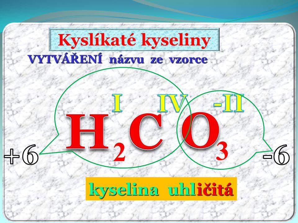 VIII -ičelá H I 2 (AO 5 ) -II VII -istá H I (AO 4 ) -I HClO 4 VI -ová H I 2 (AO 4 ) -II H 2 SO 4 V -ečná -ičná H I (AO 3 ) -I HClO 3 HNO 3 IV -ičitá H I 2 (AO 3 ) -II H 2 CO 3 III -itá H I (AO 2 ) -I 3 HClO 2 II -natá H I 2 (AO 2 ) -II H 2 NO 2 I -ná H I (AO) -I HClO Oxidační číslo koncovkaObecný vzorecpříklad KYSLÍKATÉ KYSELINY – tabulka