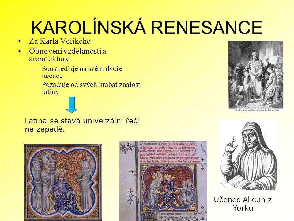 KAROLÍNSKÁ RENESANCE Za Karla Velikého Obnovení vzdělanosti a architektury –Soustřeďuje na svém dvoře učence –Požaduje od svých hrabat znalost latiny