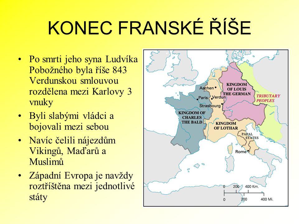 KONEC FRANSKÉ ŘÍŠE Po smrti jeho syna Ludvíka Pobožného byla říše 843 Verdunskou smlouvou rozdělena mezi Karlovy 3 vnuky Byli slabými vládci a bojoval