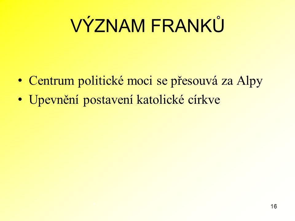 16 VÝZNAM FRANKŮ Centrum politické moci se přesouvá za Alpy Upevnění postavení katolické církve.