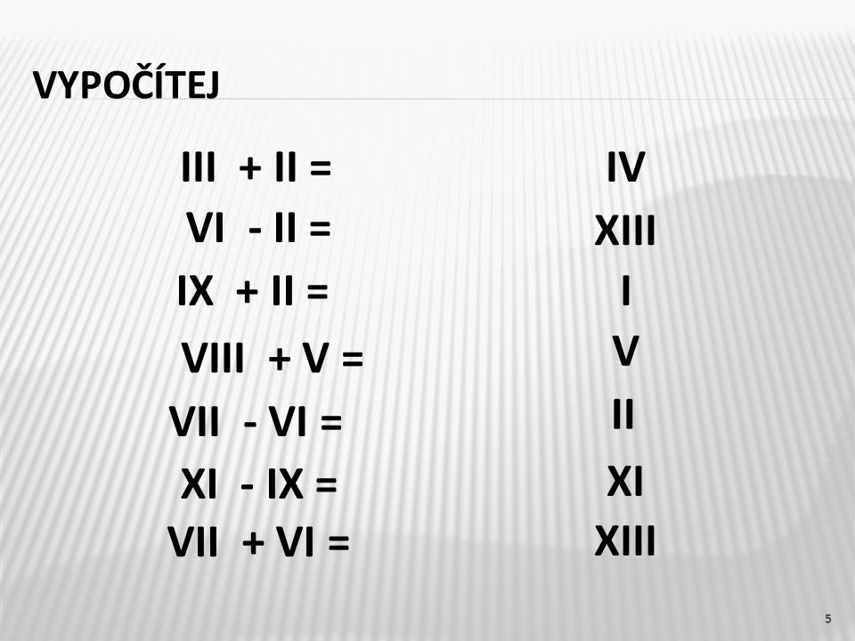 VYPOČÍTEJ III + II =IV VI - II = IX + II = VIII + V = VII - VI = XI - IX = VII + VI = XIII I V II XI XIII 5