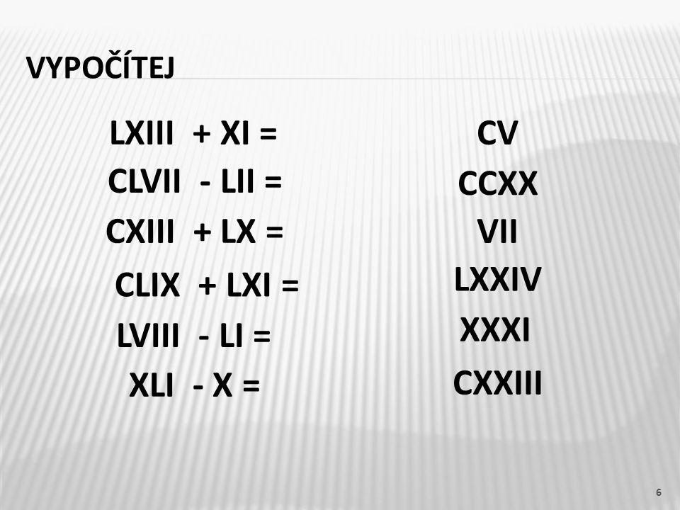 VYPOČÍTEJ LXIII + XI =CV CLVII - LII = CXIII + LX = CLIX + LXI = LVIII - LI = XLI - X = CCXX VII LXXIV XXXI CXXIII 6