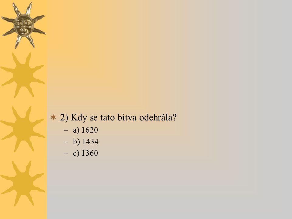  2) Kdy se tato bitva odehrála –a) 1620 –b) 1434 –c) 1360
