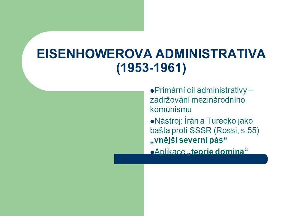 """EISENHOWEROVA ADMINISTRATIVA (1953-1961) Primární cíl administrativy – zadržování mezinárodního komunismu Nástroj: Írán a Turecko jako bašta proti SSSR (Rossi, s.55) """"vnější severní pás Aplikace """"teorie domina"""