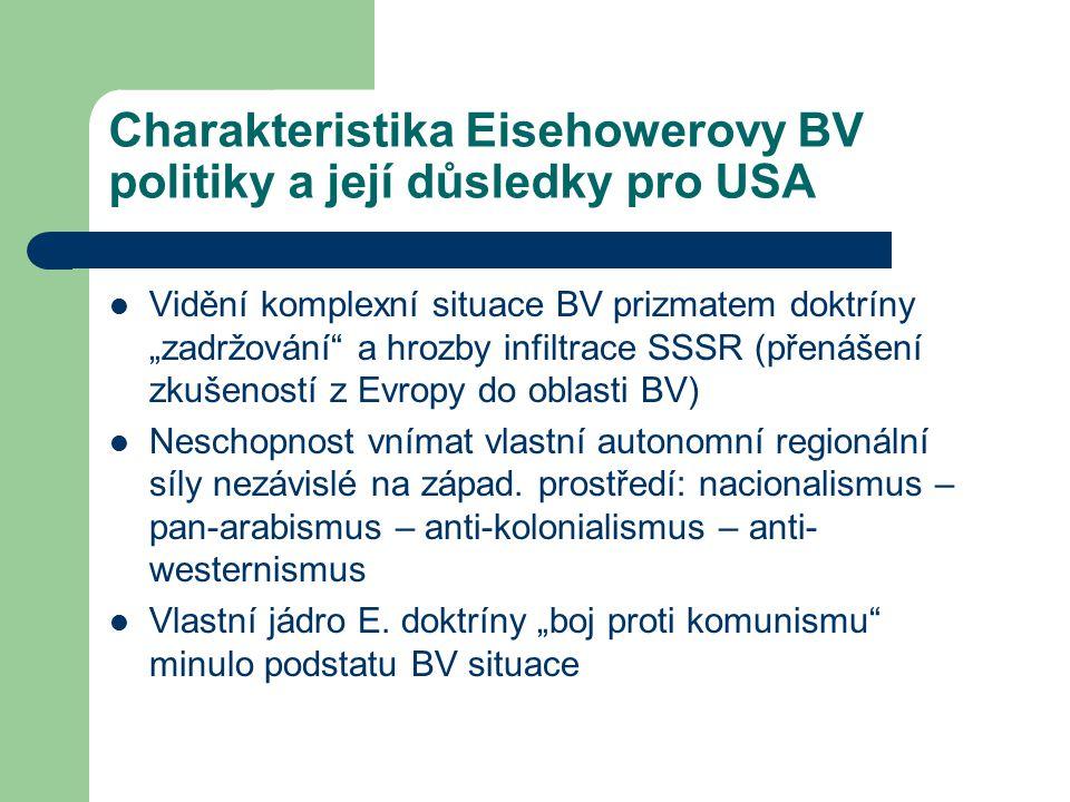 """Charakteristika Eisehowerovy BV politiky a její důsledky pro USA Vidění komplexní situace BV prizmatem doktríny """"zadržování a hrozby infiltrace SSSR (přenášení zkušeností z Evropy do oblasti BV) Neschopnost vnímat vlastní autonomní regionální síly nezávislé na západ."""