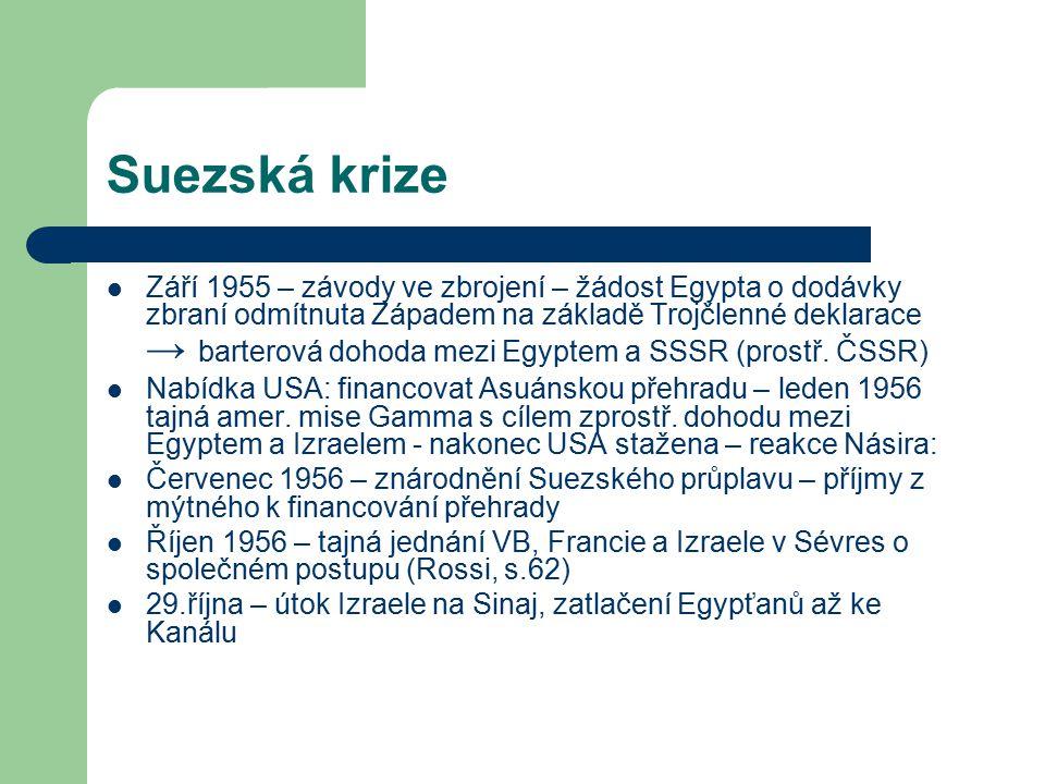 Suezská krize Září 1955 – závody ve zbrojení – žádost Egypta o dodávky zbraní odmítnuta Západem na základě Trojčlenné deklarace → barterová dohoda mezi Egyptem a SSSR (prostř.