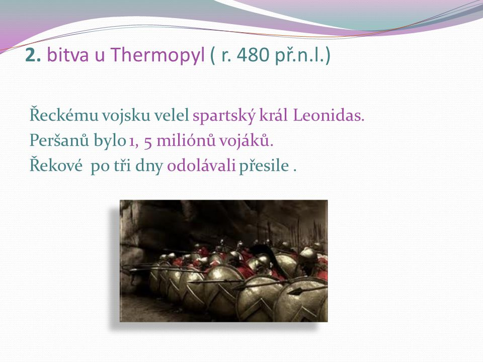 2. bitva u Thermopyl ( r. 480 př.n.l.) Perské vojsko se vrátilo do Řecka s králem Xerxem. Jeho vojsko přešlo úžinu Helespont a střetli se v soutěsce u