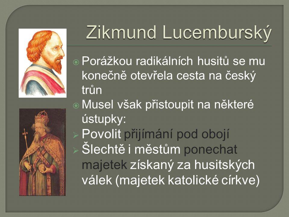  Porážkou radikálních husitů se mu konečně otevřela cesta na český trůn  Musel však přistoupit na některé ústupky:  Povolit přijímání pod obojí  Šlechtě i městům ponechat majetek získaný za husitských válek (majetek katolické církve)
