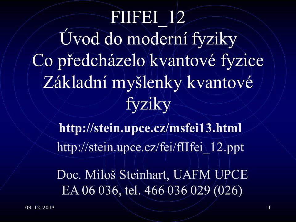 03. 12. 20131 FIIFEI_12 Úvod do moderní fyziky Co předcházelo kvantové fyzice Základní myšlenky kvantové fyziky http://stein.upce.cz/msfei13.html http