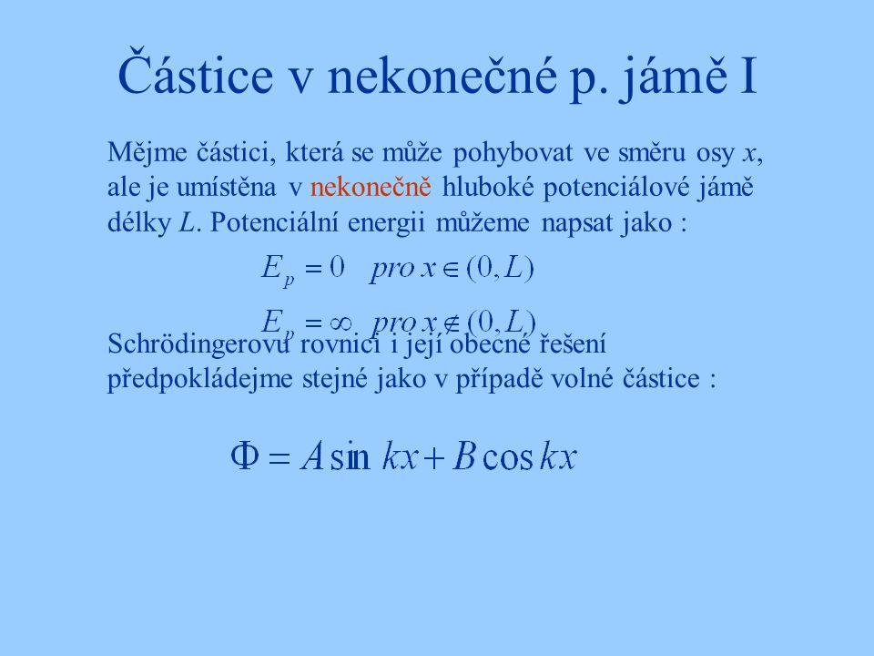 Částice v nekonečné p. jámě I Schrödingerovu rovnici i její obecné řešení předpokládejme stejné jako v případě volné částice : Mějme částici, která se