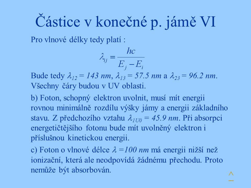 Částice v konečné p. jámě VI Pro vlnové délky tedy platí : Bude tedy 12 = 143 nm, 13 = 57.5 nm a 23 = 96.2 nm. Všechny čáry budou v UV oblasti. b) Fot