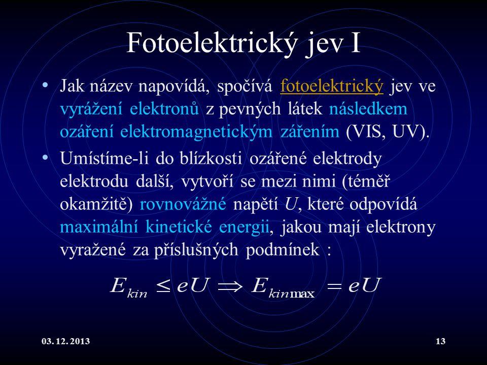 03. 12. 201313 Fotoelektrický jev I Jak název napovídá, spočívá fotoelektrický jev ve vyrážení elektronů z pevných látek následkem ozáření elektromagn