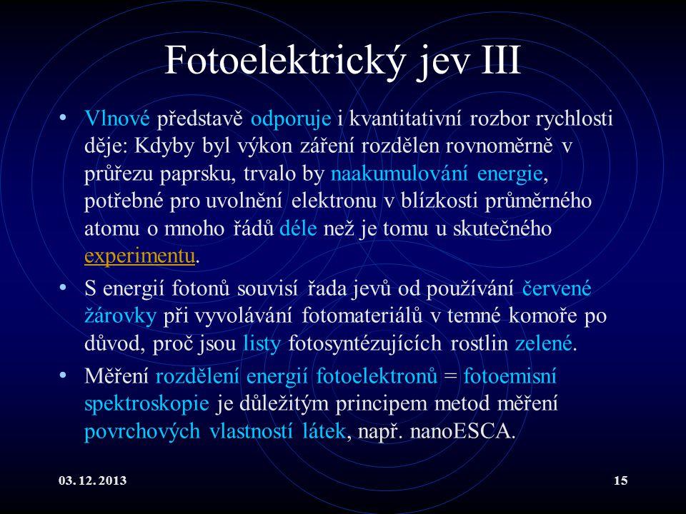 03. 12. 201315 Fotoelektrický jev III Vlnové představě odporuje i kvantitativní rozbor rychlosti děje: Kdyby byl výkon záření rozdělen rovnoměrně v pr