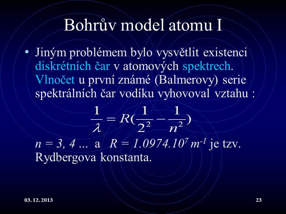 03. 12. 201323 Bohrův model atomu I Jiným problémem bylo vysvětlit existenci diskrétních čar v atomových spektrech. Vlnočet u první známé (Balmerovy)