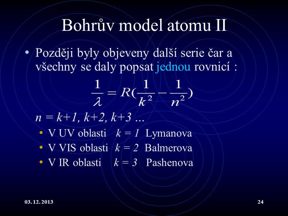 03. 12. 201324 Bohrův model atomu II Později byly objeveny další serie čar a všechny se daly popsat jednou rovnicí : n = k+1, k+2, k+3... V UV oblasti