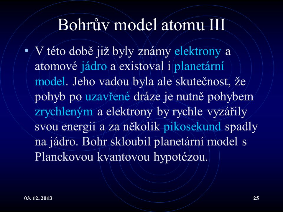 03. 12. 201325 Bohrův model atomu III V této době již byly známy elektrony a atomové jádro a existoval i planetární model. Jeho vadou byla ale skutečn