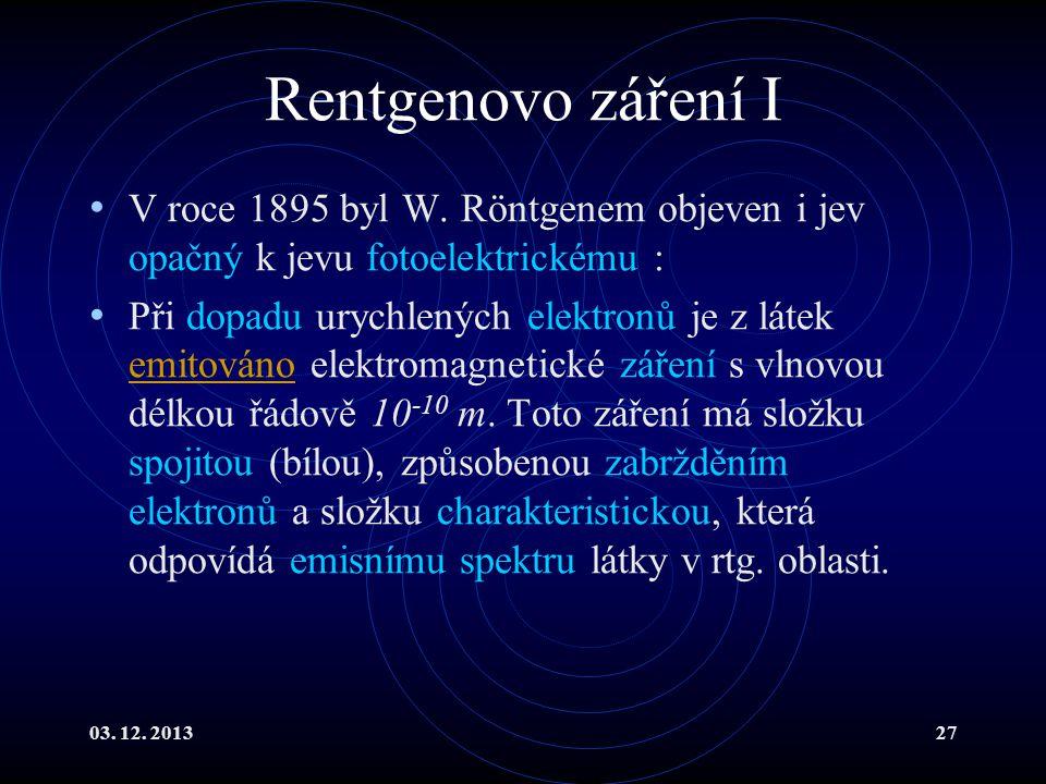 03. 12. 201327 Rentgenovo záření I V roce 1895 byl W. Röntgenem objeven i jev opačný k jevu fotoelektrickému : Při dopadu urychlených elektronů je z l