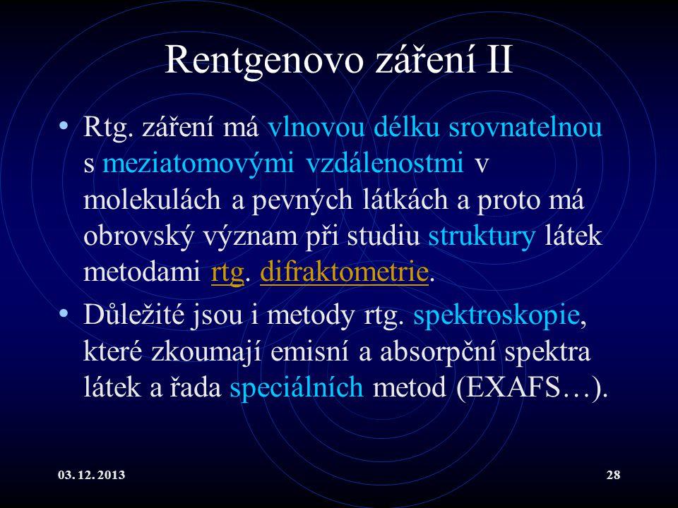 03. 12. 201328 Rentgenovo záření II Rtg. záření má vlnovou délku srovnatelnou s meziatomovými vzdálenostmi v molekulách a pevných látkách a proto má o