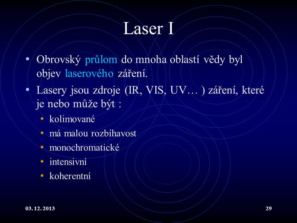 03. 12. 201329 Laser I Obrovský průlom do mnoha oblastí vědy byl objev laserového záření. Lasery jsou zdroje (IR, VIS, UV… ) záření, které je nebo můž