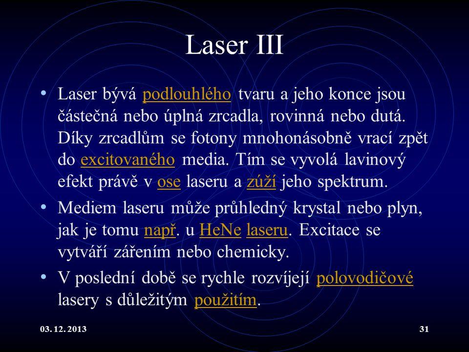 03. 12. 201331 Laser III Laser bývá podlouhlého tvaru a jeho konce jsou částečná nebo úplná zrcadla, rovinná nebo dutá. Díky zrcadlům se fotony mnohon