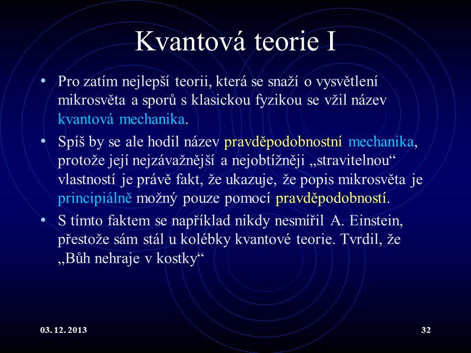 03. 12. 201332 Kvantová teorie I Pro zatím nejlepší teorii, která se snaží o vysvětlení mikrosvěta a sporů s klasickou fyzikou se vžil název kvantová