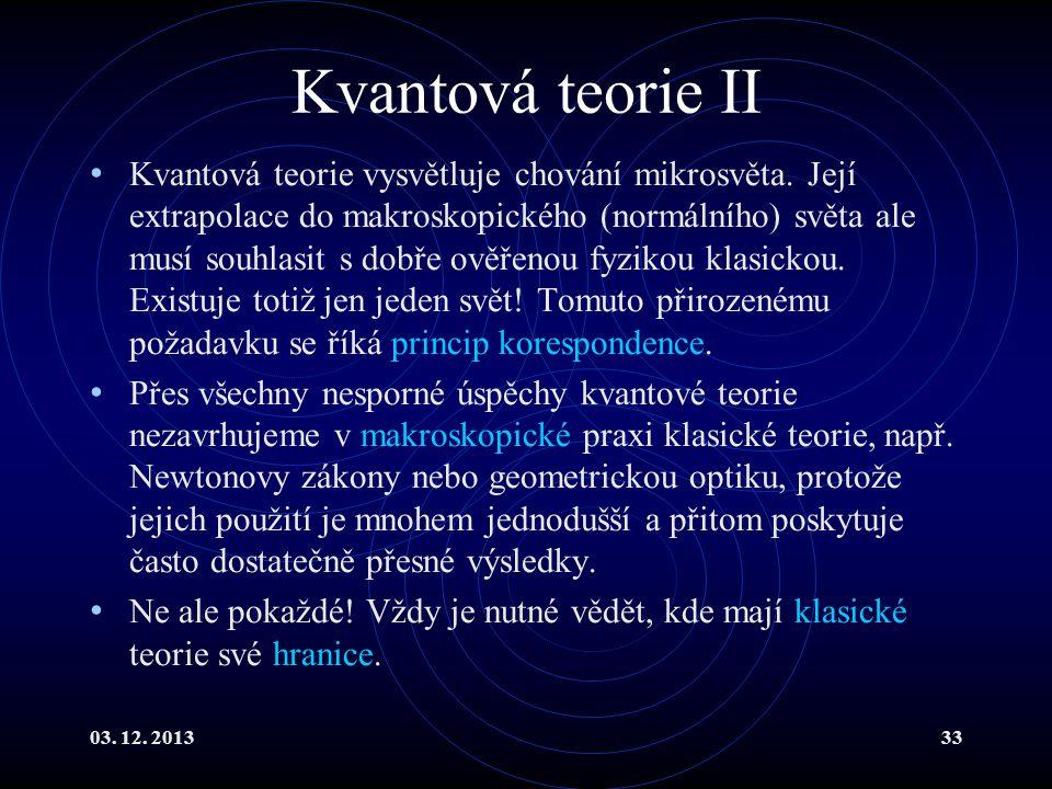03. 12. 201333 Kvantová teorie II Kvantová teorie vysvětluje chování mikrosvěta. Její extrapolace do makroskopického (normálního) světa ale musí souhl