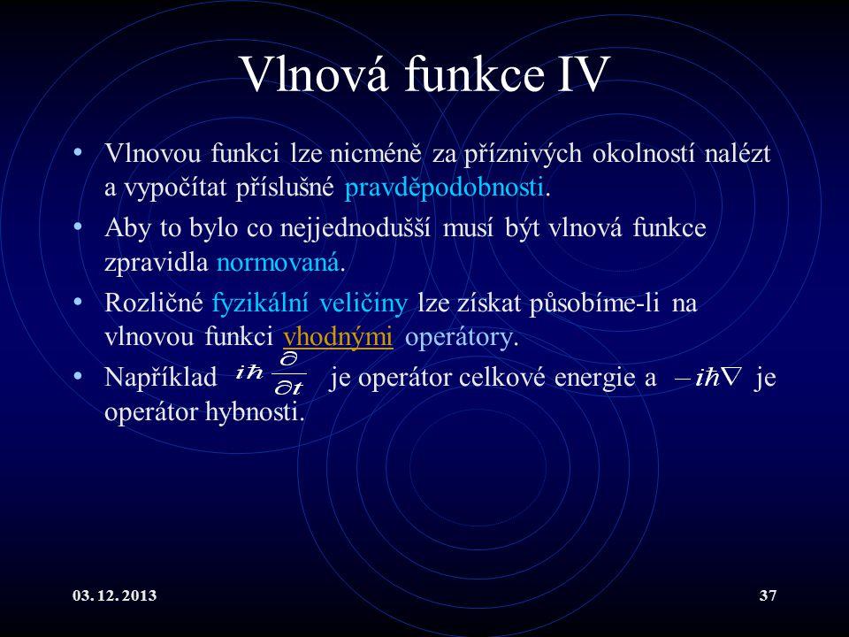 03. 12. 201337 Vlnová funkce IV Vlnovou funkci lze nicméně za příznivých okolností nalézt a vypočítat příslušné pravděpodobnosti. Aby to bylo co nejje