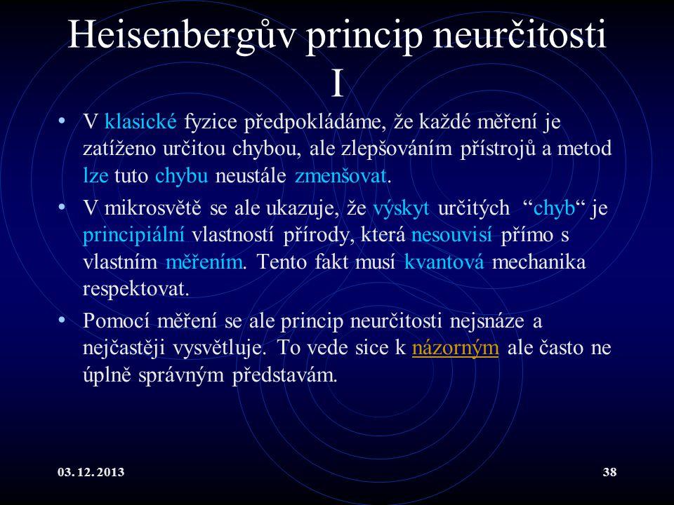 03. 12. 201338 Heisenbergův princip neurčitosti I V klasické fyzice předpokládáme, že každé měření je zatíženo určitou chybou, ale zlepšováním přístro