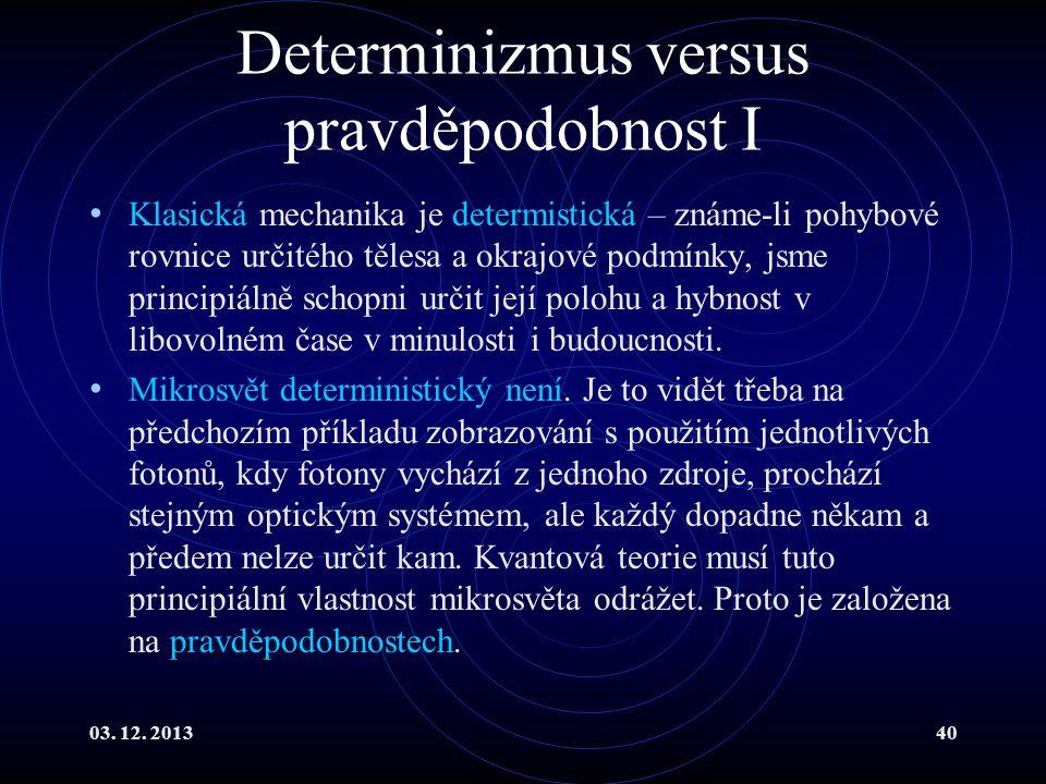 03. 12. 201340 Determinizmus versus pravděpodobnost I Klasická mechanika je determistická – známe-li pohybové rovnice určitého tělesa a okrajové podmí