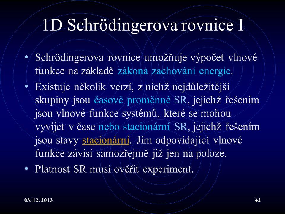 03. 12. 201342 1D Schrödingerova rovnice I Schrödingerova rovnice umožňuje výpočet vlnové funkce na základě zákona zachování energie. Existuje několik