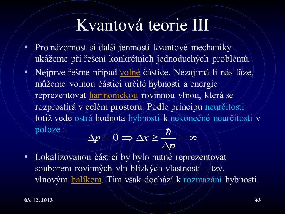 03. 12. 201343 Kvantová teorie III Pro názornost si další jemnosti kvantové mechaniky ukážeme při řešení konkrétních jednoduchých problémů. Nejprve ře